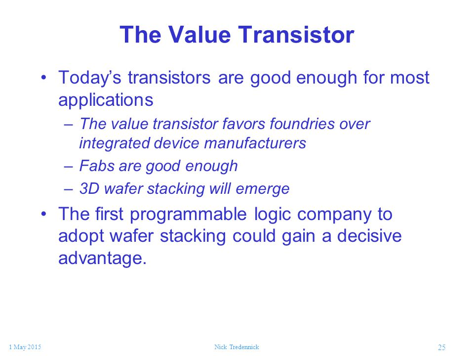 25 1 May 2015Nick Tredennick The Value Transistor Today's transistors are good enough for most applications –The value transistor favors foundries ove
