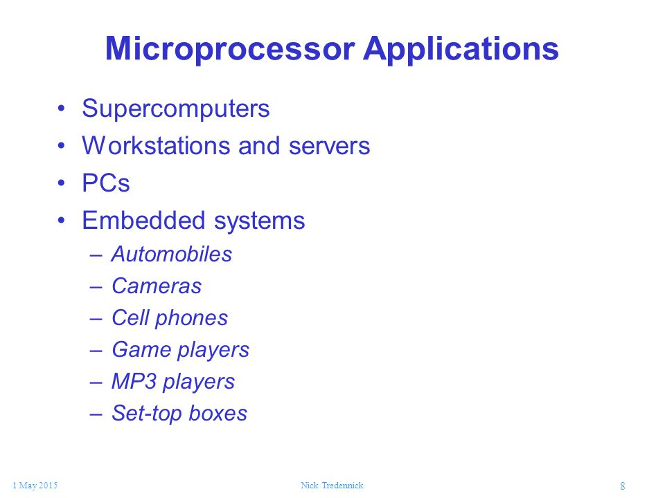 8 1 May 2015Nick Tredennick Microprocessor Applications Supercomputers Workstations and servers PCs Embedded systems –Automobiles –Cameras –Cell phone