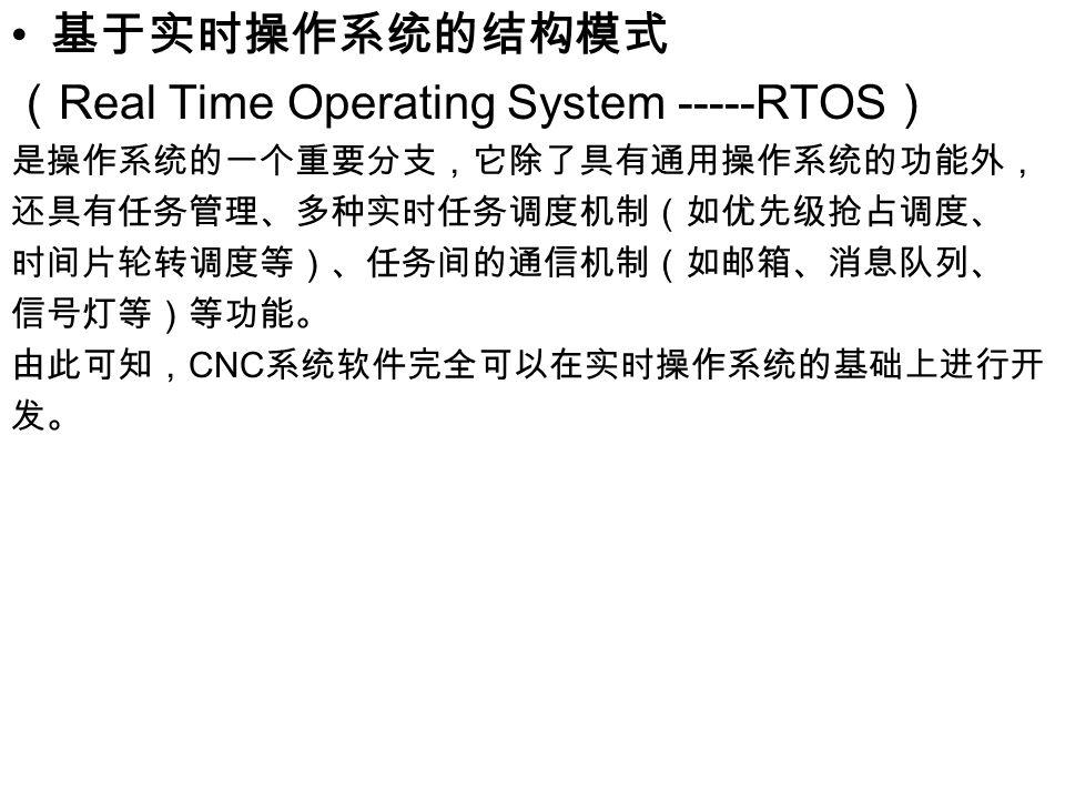 基于实时操作系统的结构模式 ( Real Time Operating System -----RTOS ) 是操作系统的一个重要分支,它除了具有通用操作系统的功能外, 还具有任务管理、多种实时任务调度机制(如优先级抢占调度、 时间片轮转调度等)、任务间的通信机制(如邮箱、消息队列、 信号灯等)等功