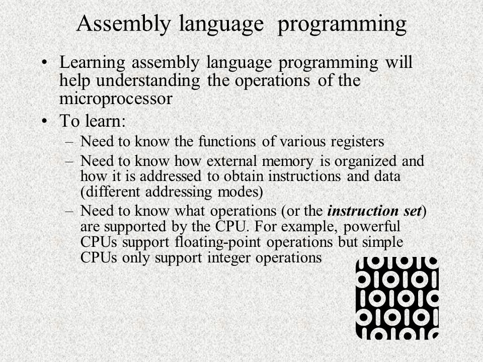 Assembly language programming Learning assembly language programming will help understanding the operations of the microprocessor To learn: –Need to know the functions of various registers –Need to know how external memory is organized and how it is addressed to obtain instructions and data (different addressing modes) –Need to know what operations (or the instruction set) are supported by the CPU.