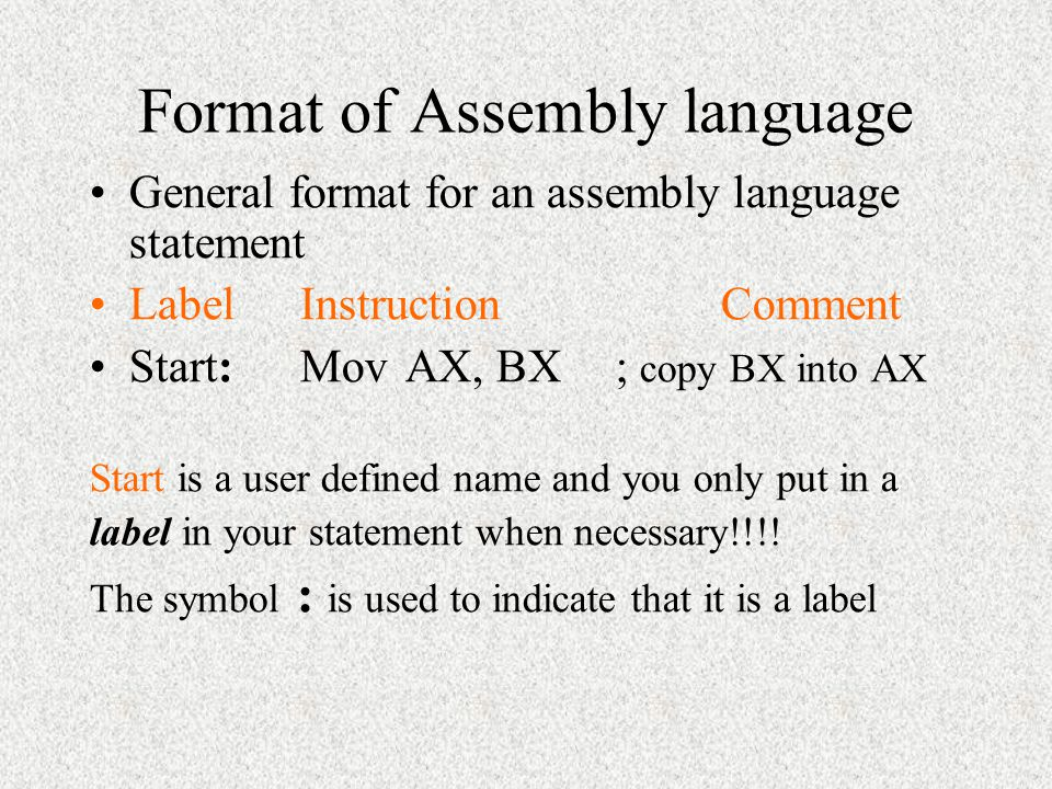 Format of Assembly language General format for an assembly language statement LabelInstructionComment Start: MovAX, BX ; copy BX into AX Start is a user defined name and you only put in a label in your statement when necessary!!!.