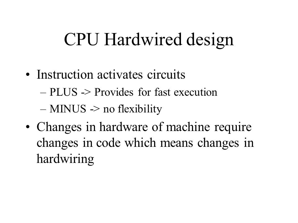 CPU Hardwired design Instruction activates circuits –PLUS -> Provides for fast execution –MINUS -> no flexibility Changes in hardware of machine require changes in code which means changes in hardwiring