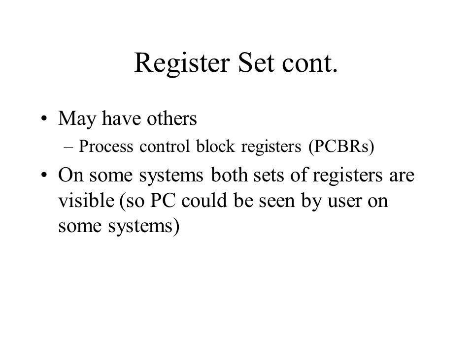 Register Set cont. May have others –Process control block registers (PCBRs) On some systems both sets of registers are visible (so PC could be seen by