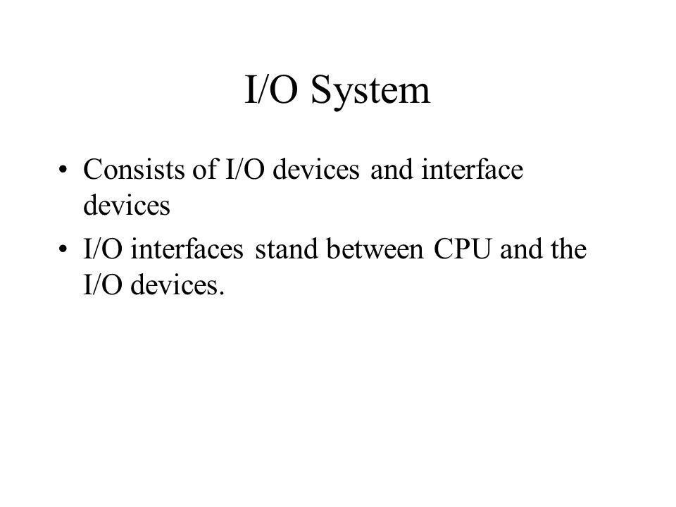 I/O System Consists of I/O devices and interface devices I/O interfaces stand between CPU and the I/O devices.