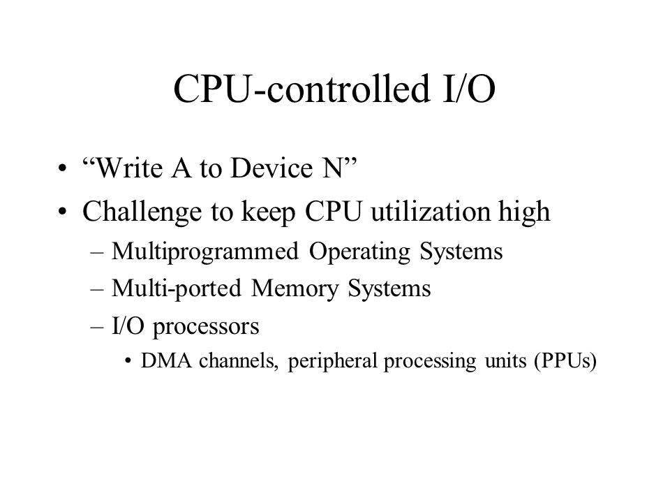 CPU-controlled I/O Write A to Device N Challenge to keep CPU utilization high –Multiprogrammed Operating Systems –Multi-ported Memory Systems –I/O processors DMA channels, peripheral processing units (PPUs)