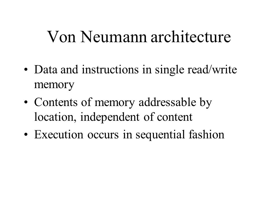 Von Neumann architecture Data and instructions in single read/write memory Contents of memory addressable by location, independent of content Executio