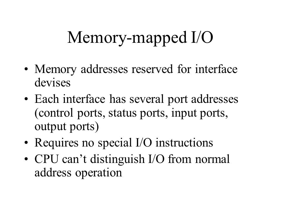 Memory-mapped I/O Memory addresses reserved for interface devises Each interface has several port addresses (control ports, status ports, input ports, output ports) Requires no special I/O instructions CPU can't distinguish I/O from normal address operation
