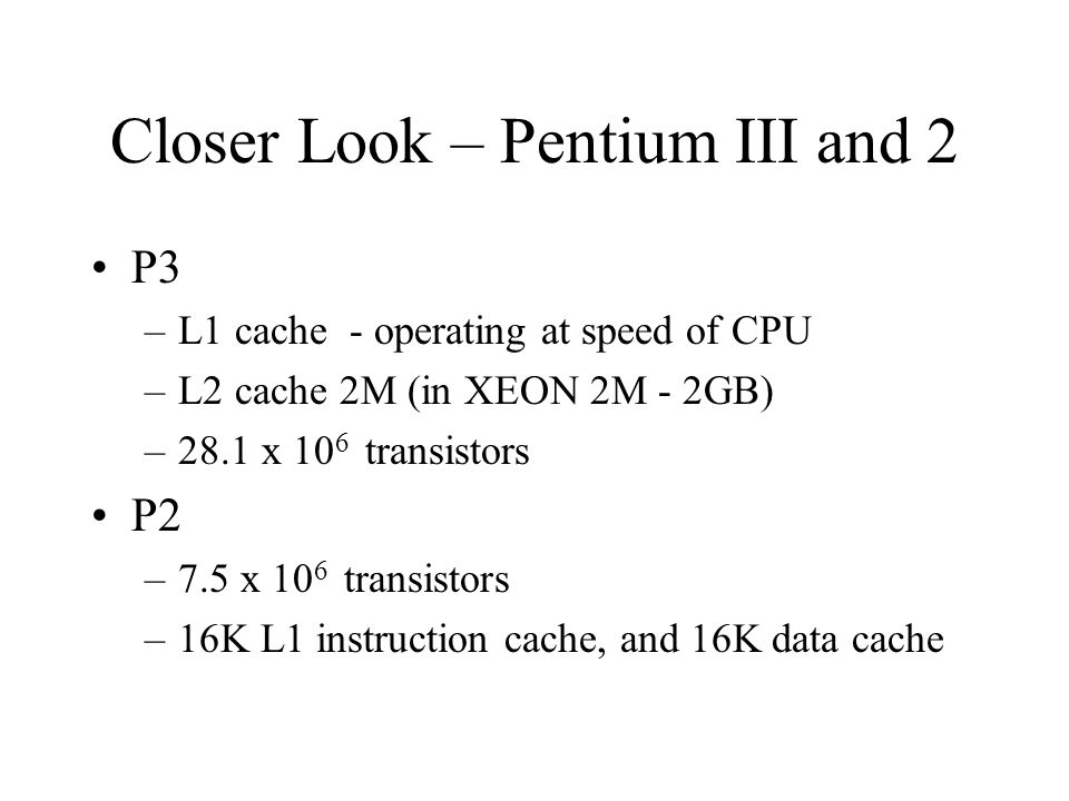 Closer Look – Pentium III and 2 P3 –L1 cache - operating at speed of CPU –L2 cache 2M (in XEON 2M - 2GB) –28.1 x 10 6 transistors P2 –7.5 x 10 6 transistors –16K L1 instruction cache, and 16K data cache
