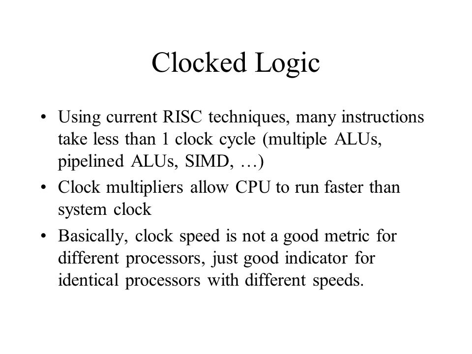 Clocked Logic Using current RISC techniques, many instructions take less than 1 clock cycle (multiple ALUs, pipelined ALUs, SIMD, …) Clock multipliers allow CPU to run faster than system clock Basically, clock speed is not a good metric for different processors, just good indicator for identical processors with different speeds.