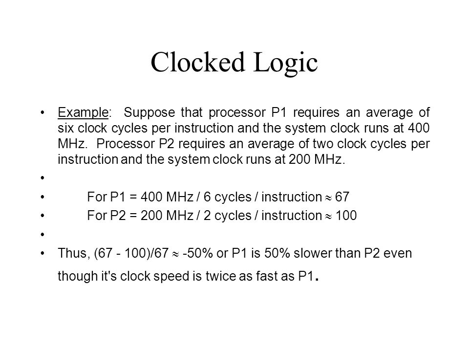 Clocked Logic Example: Suppose that processor P1 requires an average of six clock cycles per instruction and the system clock runs at 400 MHz.