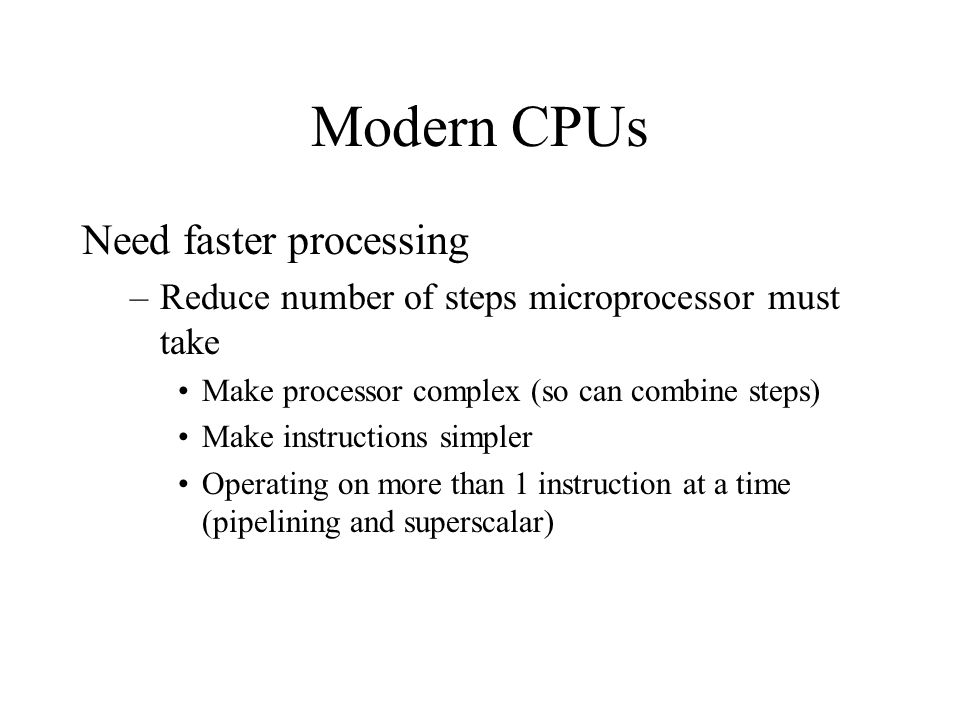 Modern CPUs Need faster processing –Reduce number of steps microprocessor must take Make processor complex (so can combine steps) Make instructions si
