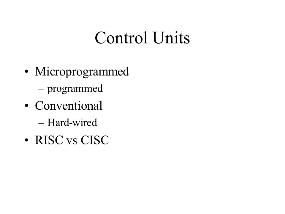Control Units Microprogrammed –programmed Conventional –Hard-wired RISC vs CISC