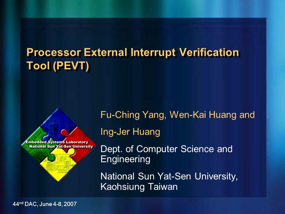 44 nd DAC, June 4-8, 2007 Processor External Interrupt Verification Tool (PEVT) Fu-Ching Yang, Wen-Kai Huang and Ing-Jer Huang Dept. of Computer Scien