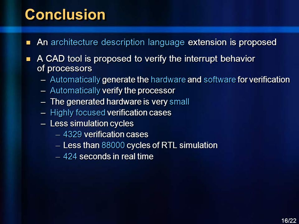 16/22 Conclusion An architecture description language extension is proposed An architecture description language extension is proposed A CAD tool is proposed to verify the interrupt behavior of processors A CAD tool is proposed to verify the interrupt behavior of processors –Automatically generate the hardware and software for verification –Automatically verify the processor –The generated hardware is very small –Highly focused verification cases –Less simulation cycles – 4329 verification cases – Less than 88000 cycles of RTL simulation – 424 seconds in real time