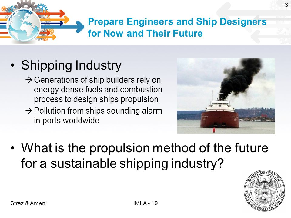 Prepare Engineers and Ship Designers for Now and Their Future Shipping Industry  Generations of ship builders rely on energy dense fuels and combustion process to design ships propulsion  Pollution from ships sounding alarm in ports worldwide What is the propulsion method of the future for a sustainable shipping industry.