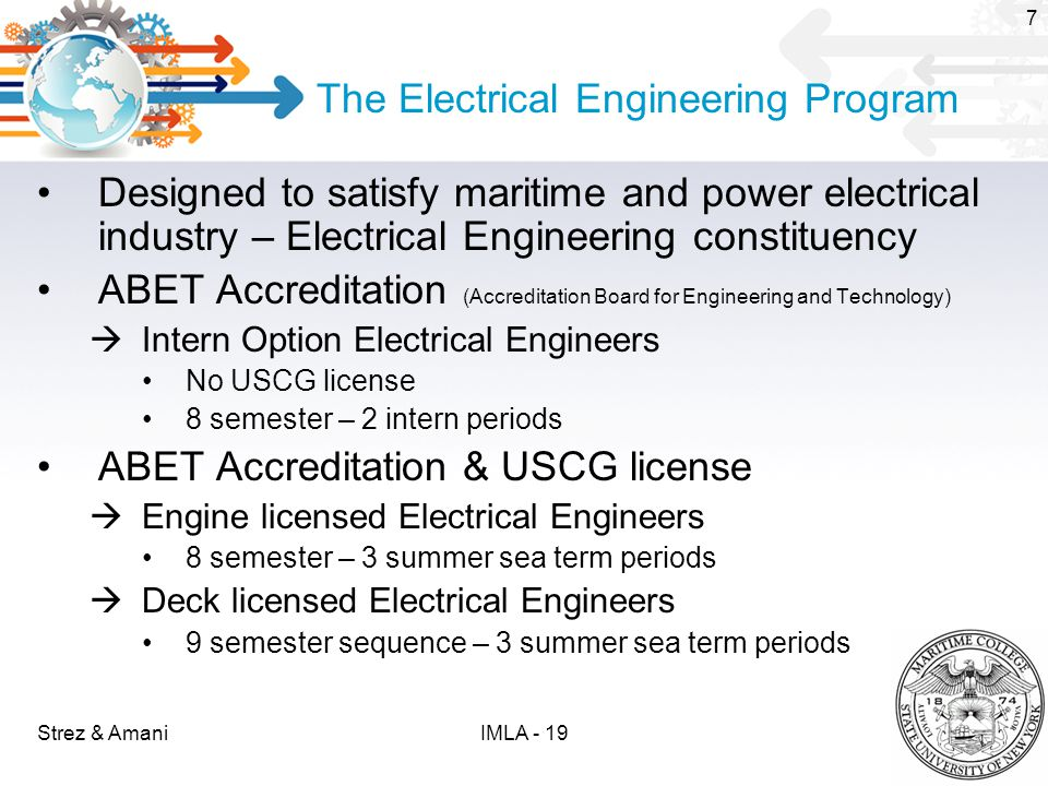 The Electrical Engineering Program Designed to satisfy maritime and power electrical industry – Electrical Engineering constituency ABET Accreditation (Accreditation Board for Engineering and Technology)  Intern Option Electrical Engineers No USCG license 8 semester – 2 intern periods ABET Accreditation & USCG license  Engine licensed Electrical Engineers 8 semester – 3 summer sea term periods  Deck licensed Electrical Engineers 9 semester sequence – 3 summer sea term periods Strez & Amani 7 IMLA - 19