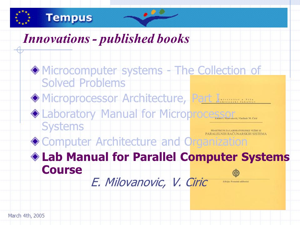 March 4th, 2005 Innovations - published books Microcomputer systems - The Collection of Solved Problems Microprocessor Architecture, Part I Laboratory Manual for Microprocessor Systems Computer Architecture and Organization Lab Manual for Parallel Computer Systems Course E.