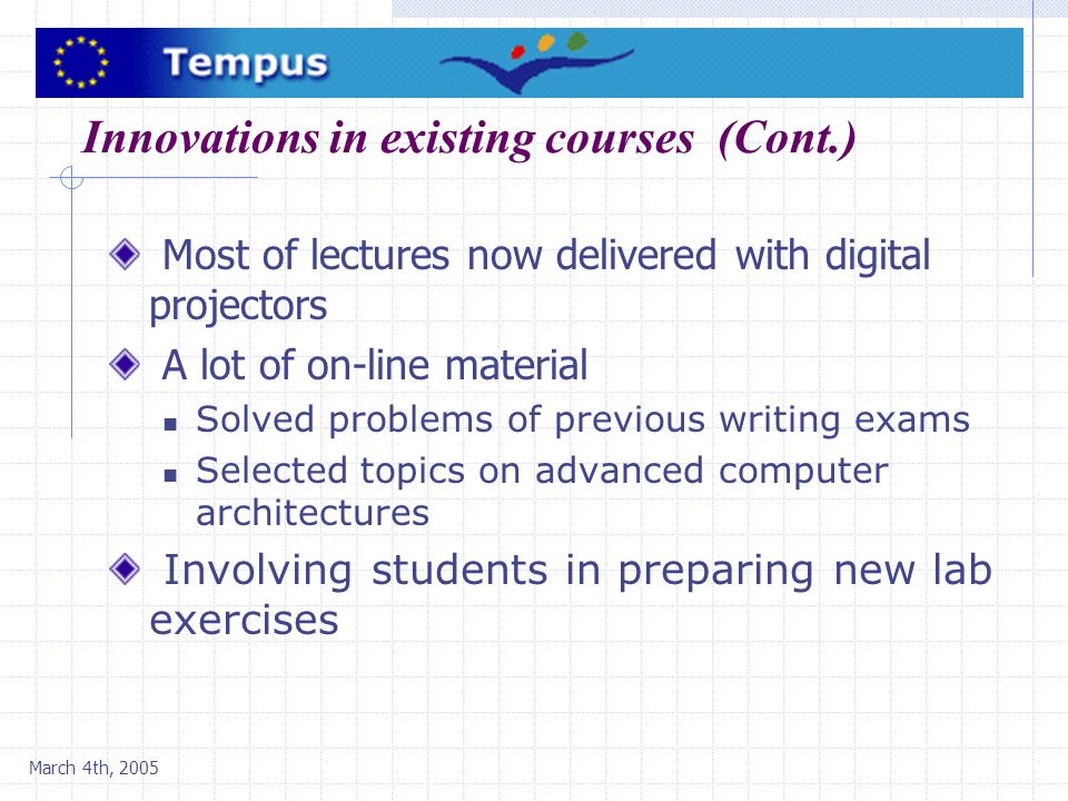 March 4th, 2005 Innovations in existing courses (Cont.) Most of lectures now delivered with digital projectors A lot of on-line material Solved problems of previous writing exams Selected topics on advanced computer architectures Involving students in preparing new lab exercises