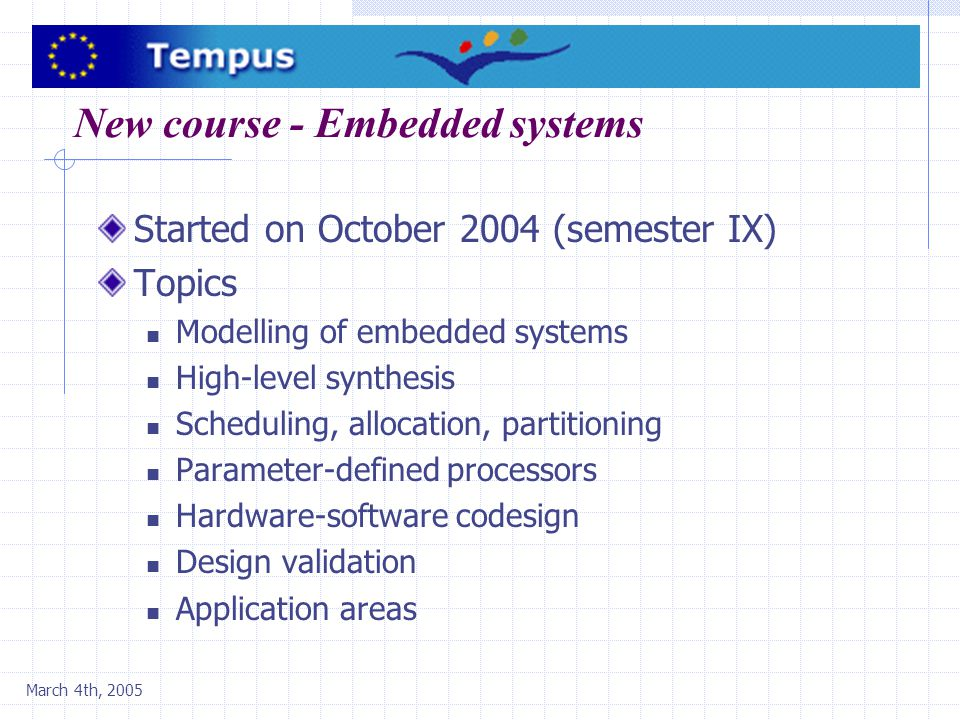 March 4th, 2005 New course - Embedded systems Started on October 2004 (semester IX) Topics Modelling of embedded systems High-level synthesis Scheduli