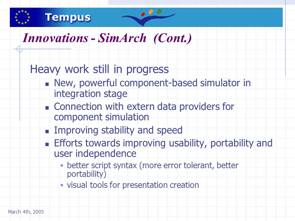 Innovations - SimArch (Cont.) Heavy work still in progress New, powerful component-based simulator in integration stage Connection with extern data providers for component simulation Improving stability and speed Efforts towards improving usability, portability and user independence  better script syntax (more error tolerant, better portability)  visual tools for presentation creation