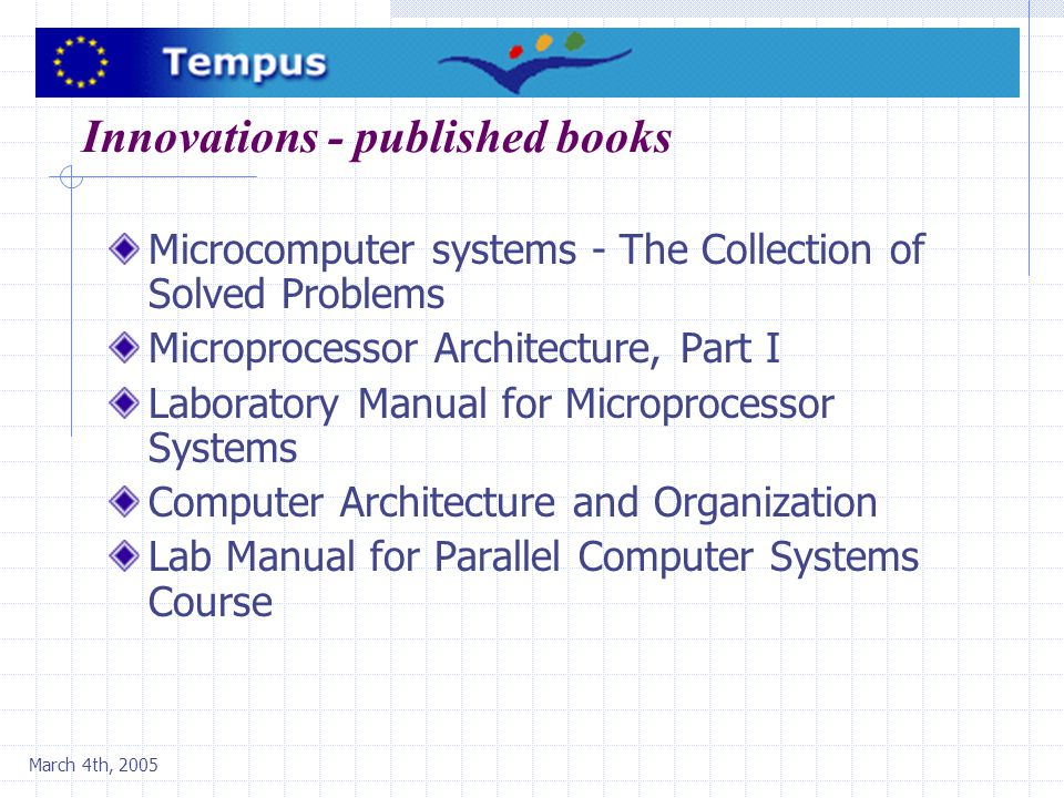March 4th, 2005 Innovations - published books Microcomputer systems - The Collection of Solved Problems Microprocessor Architecture, Part I Laboratory Manual for Microprocessor Systems Computer Architecture and Organization Lab Manual for Parallel Computer Systems Course