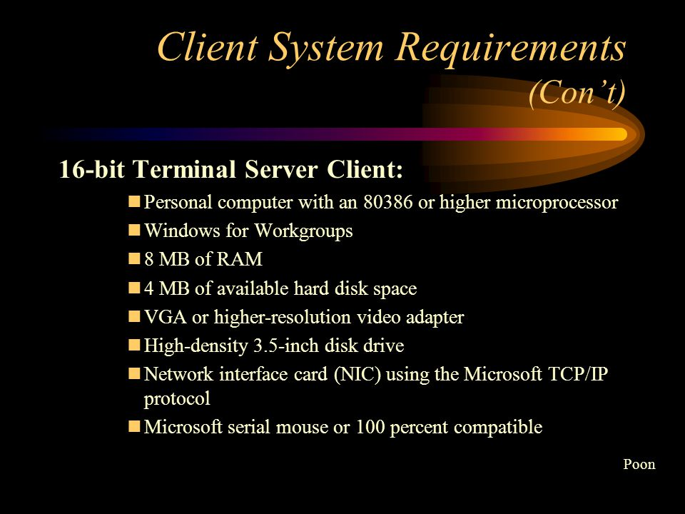 Client System Requirements There are two versions of the Terminal Server Client software that are available: 16-bit (Windows for Workgroups) 32-bit (Windows 95, Windows 98, and Windows NT ) Poon