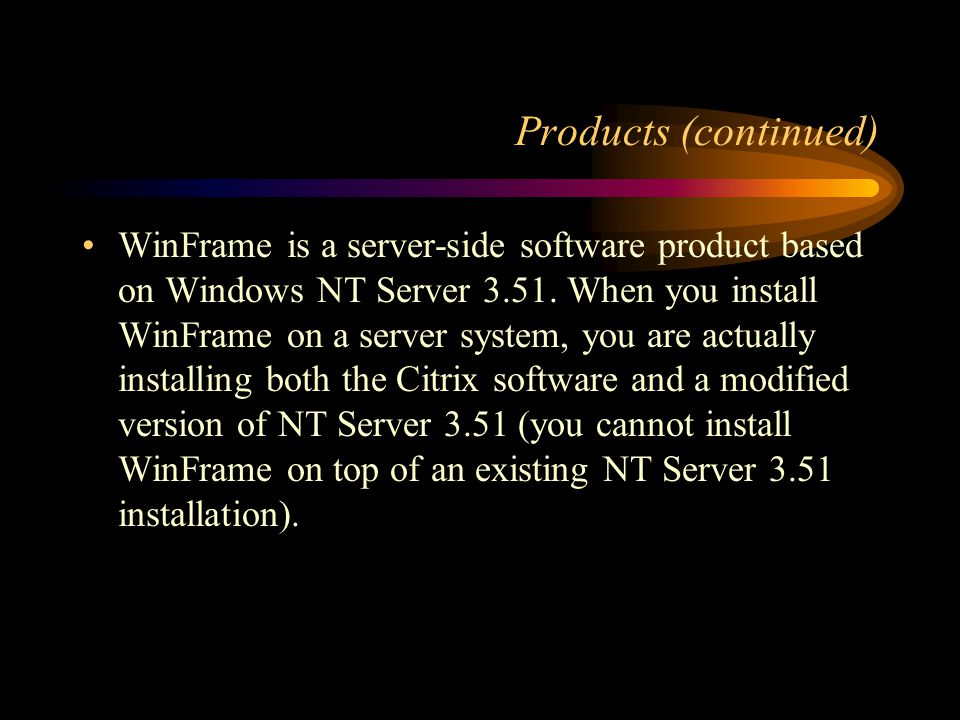 Products (continued) WinFrame is a software product from Citrix that, together with a Windows NT operating system, allows a computer server to provide Windows applications and data for attached computer workstations.