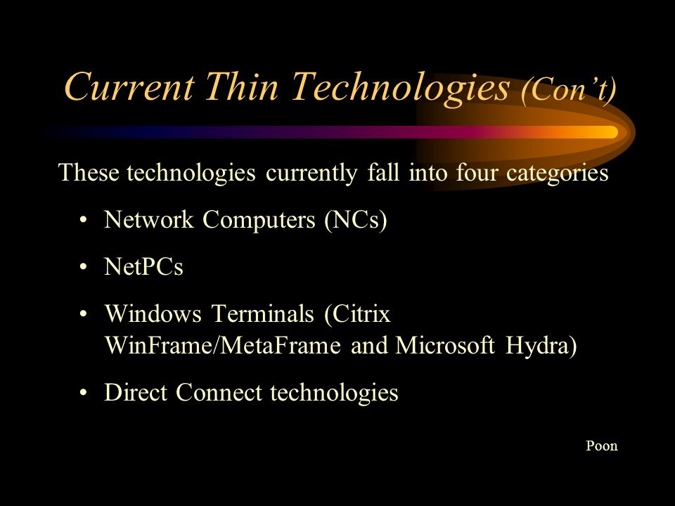 Current Thin Technologies Thin Client is a generic term used to describe a group of rapidly emerging technologies that provide a reduction in total cost of ownership (TCO) through a combination of reduced hardware costs, reduced maintenance and support costs, reduced LAN/WAN bandwidth requirements, reduced down time, improved performance and enhanced security.