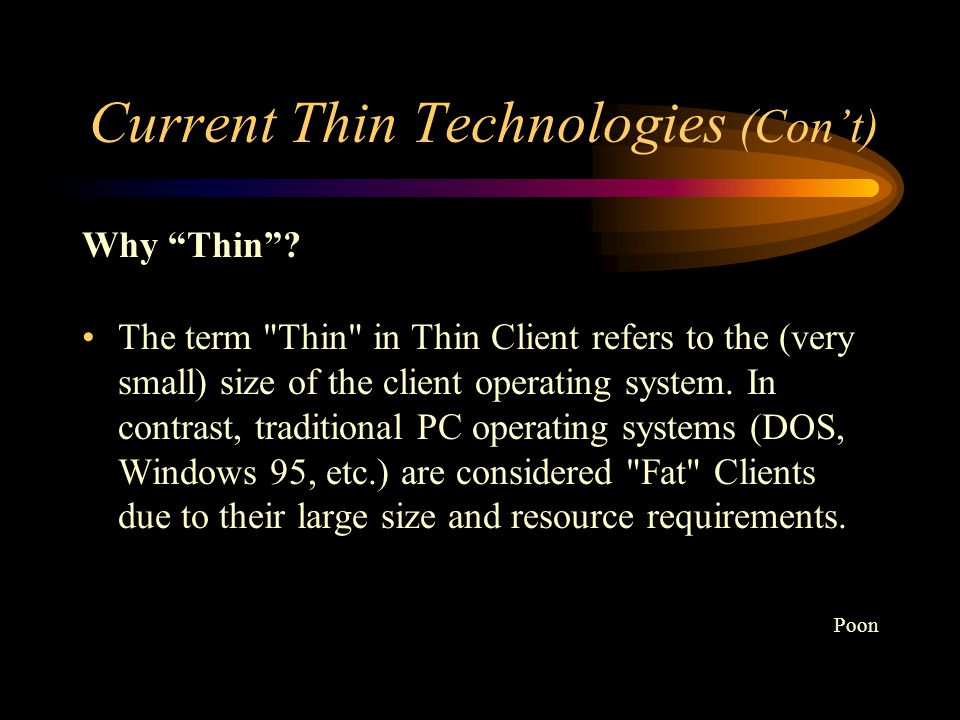 Current Thin Technologies (Con't) These technologies currently fall into four categories Network Computers (NCs) NetPCs Windows Terminals (Citrix WinFrame/MetaFrame and Microsoft Hydra) Direct Connect technologies Poon