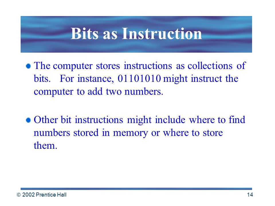  2002 Prentice Hall 13 Bits As Codes ASCII – American Standard Code for Information Interchange Most widely used code, represents each character as a unique 8-bit code.