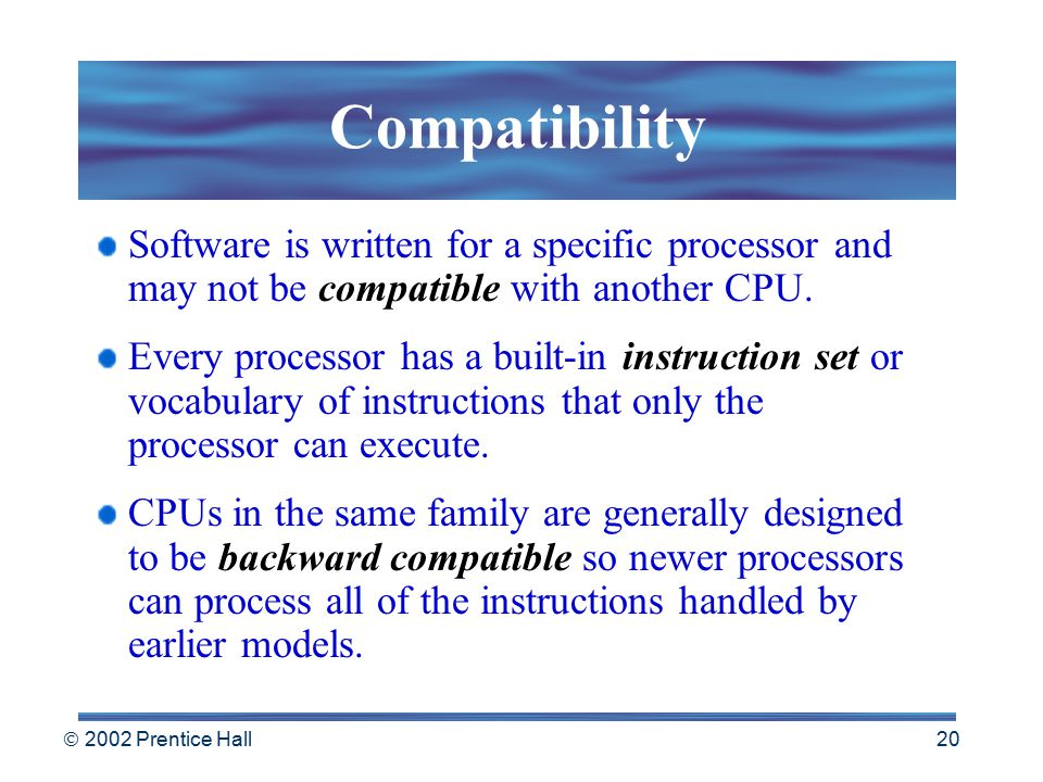  2002 Prentice Hall 19 Compatibility & Speed When purchasing a computer, selecting a CPU is very important.