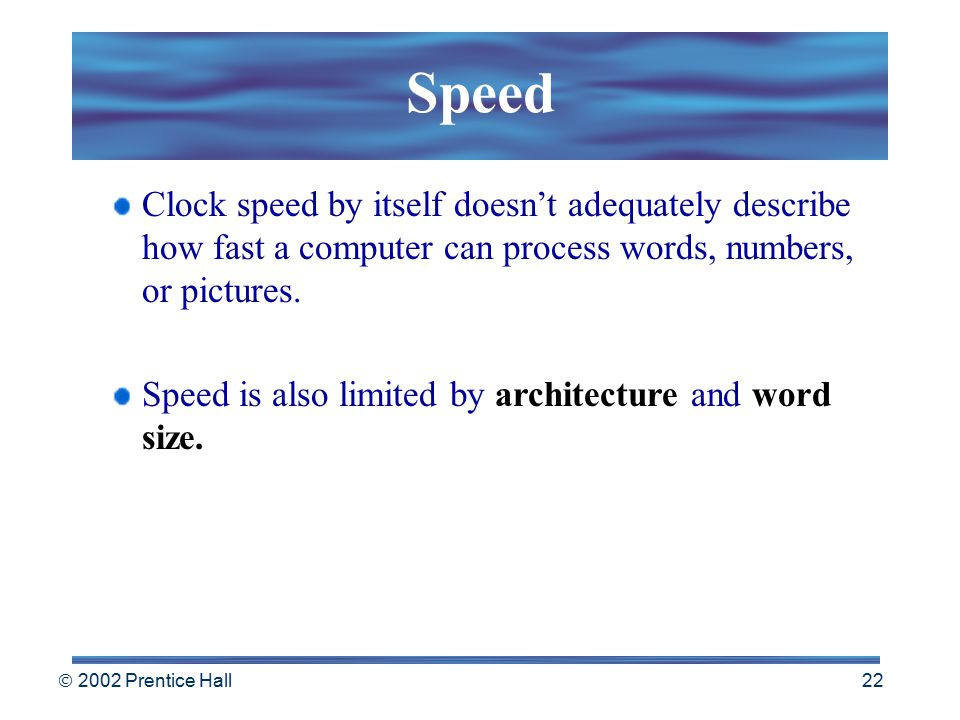  2002 Prentice Hall 21 Speed A computer's speed is determined in part by the speed of its internal clock The clock is a timing device that produces e