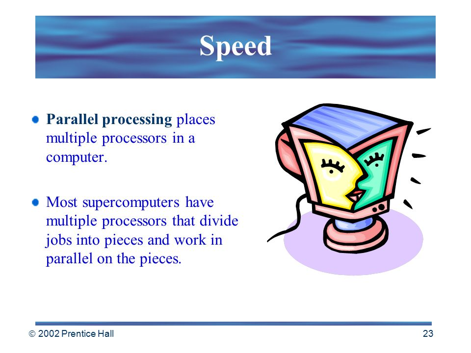  2002 Prentice Hall 22 Speed Clock speed by itself doesn't adequately describe how fast a computer can process words, numbers, or pictures. Speed is