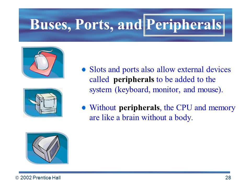  2002 Prentice Hall 27 Busses also connect to slots inside the computer Sockets on the outside of the computer called ports. Buses, Ports, and Periph