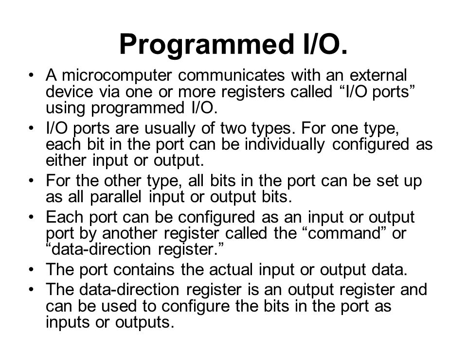 "Programmed I/O. A microcomputer communicates with an external device via one or more registers called ""I/O ports"" using programmed I/O. I/O ports are"