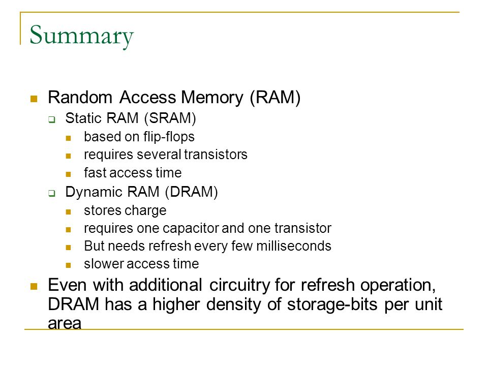 Summary Random Access Memory (RAM)  Static RAM (SRAM) based on flip-flops requires several transistors fast access time  Dynamic RAM (DRAM) stores charge requires one capacitor and one transistor But needs refresh every few milliseconds slower access time Even with additional circuitry for refresh operation, DRAM has a higher density of storage-bits per unit area