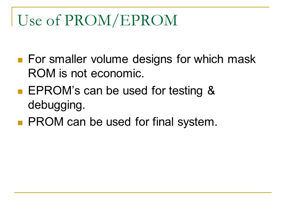 Use of PROM/EPROM For smaller volume designs for which mask ROM is not economic. EPROM's can be used for testing & debugging. PROM can be used for fin
