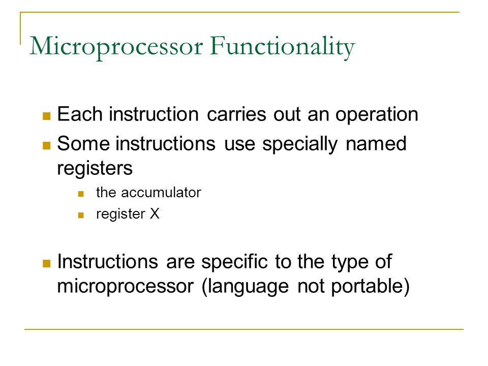 Microprocessor Functionality Each instruction carries out an operation Some instructions use specially named registers the accumulator register X Instructions are specific to the type of microprocessor (language not portable)