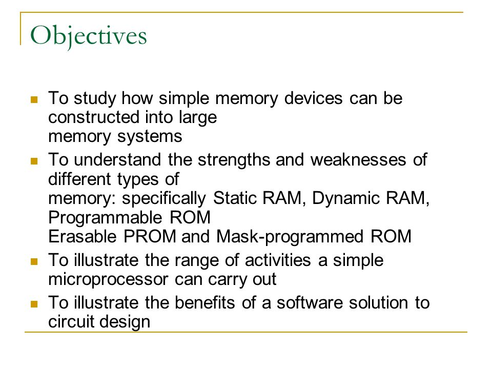 Objectives To study how simple memory devices can be constructed into large memory systems To understand the strengths and weaknesses of different types of memory: specifically Static RAM, Dynamic RAM, Programmable ROM Erasable PROM and Mask-programmed ROM To illustrate the range of activities a simple microprocessor can carry out To illustrate the benefits of a software solution to circuit design