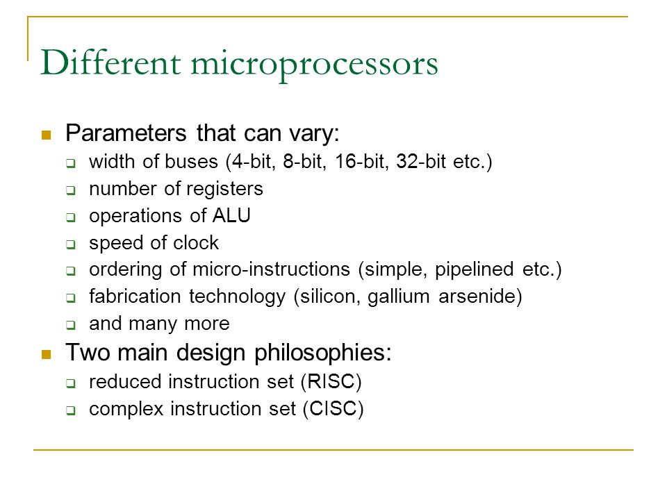 Different microprocessors Parameters that can vary:  width of buses (4-bit, 8-bit, 16-bit, 32-bit etc.)  number of registers  operations of ALU  speed of clock  ordering of micro-instructions (simple, pipelined etc.)  fabrication technology (silicon, gallium arsenide)  and many more Two main design philosophies:  reduced instruction set (RISC)  complex instruction set (CISC)