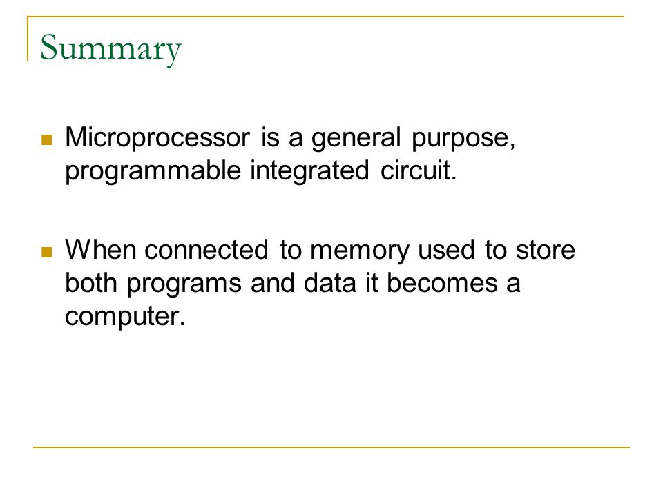 Summary Microprocessor is a general purpose, programmable integrated circuit. When connected to memory used to store both programs and data it becomes