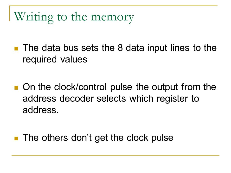 Writing to the memory The data bus sets the 8 data input lines to the required values On the clock/control pulse the output from the address decoder selects which register to address.
