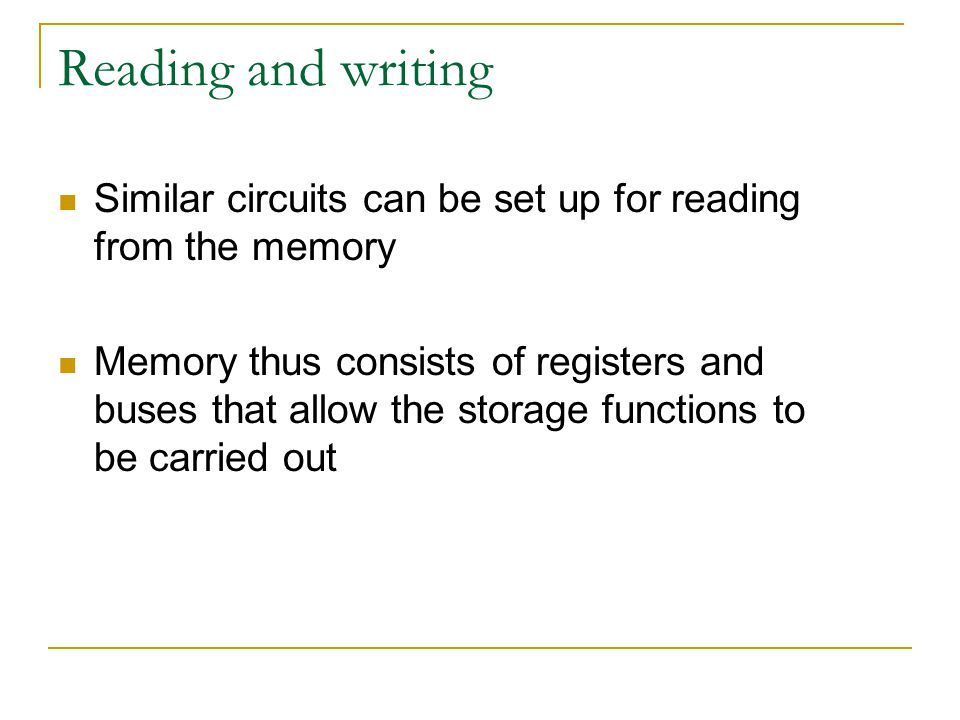 Reading and writing Similar circuits can be set up for reading from the memory Memory thus consists of registers and buses that allow the storage functions to be carried out