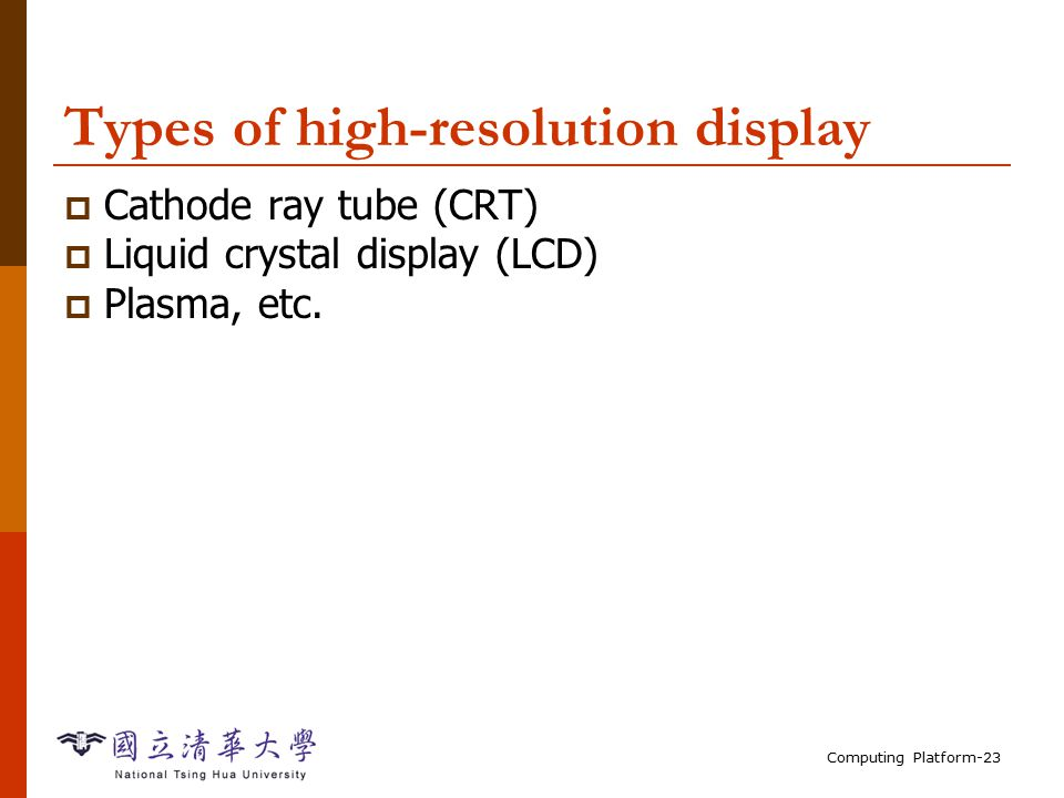 Computing Platform-23 Types of high-resolution display  Cathode ray tube (CRT)  Liquid crystal display (LCD)  Plasma, etc.