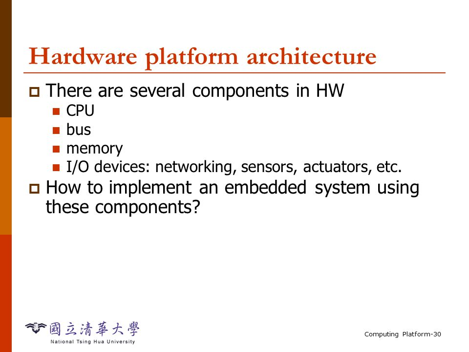 Computing Platform-30 Hardware platform architecture  There are several components in HW CPU bus memory I/O devices: networking, sensors, actuators, etc.