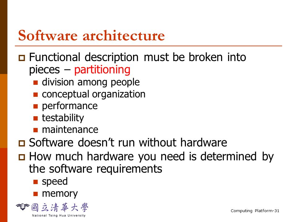 Computing Platform-31 Software architecture  Functional description must be broken into pieces – partitioning division among people conceptual organization performance testability maintenance  Software doesn't run without hardware  How much hardware you need is determined by the software requirements speed memory