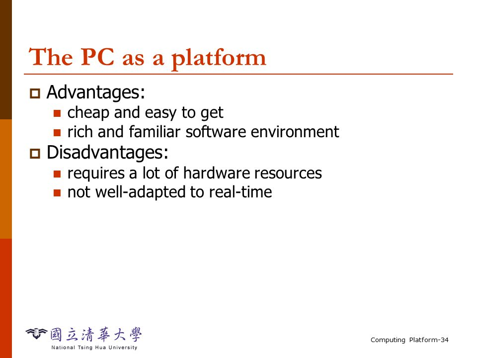 Computing Platform-34 The PC as a platform  Advantages: cheap and easy to get rich and familiar software environment  Disadvantages: requires a lot of hardware resources not well-adapted to real-time