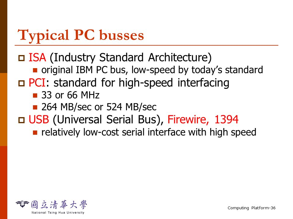 Computing Platform-36 Typical PC busses  ISA (Industry Standard Architecture) original IBM PC bus, low-speed by today's standard  PCI: standard for high-speed interfacing 33 or 66 MHz 264 MB/sec or 524 MB/sec  USB (Universal Serial Bus), Firewire, 1394 relatively low-cost serial interface with high speed