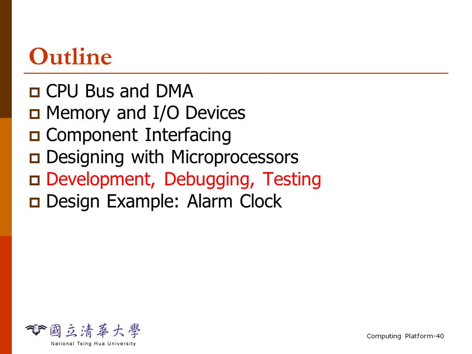 Computing Platform-40 Outline  CPU Bus and DMA  Memory and I/O Devices  Component Interfacing  Designing with Microprocessors  Development, Debugging, Testing  Design Example: Alarm Clock