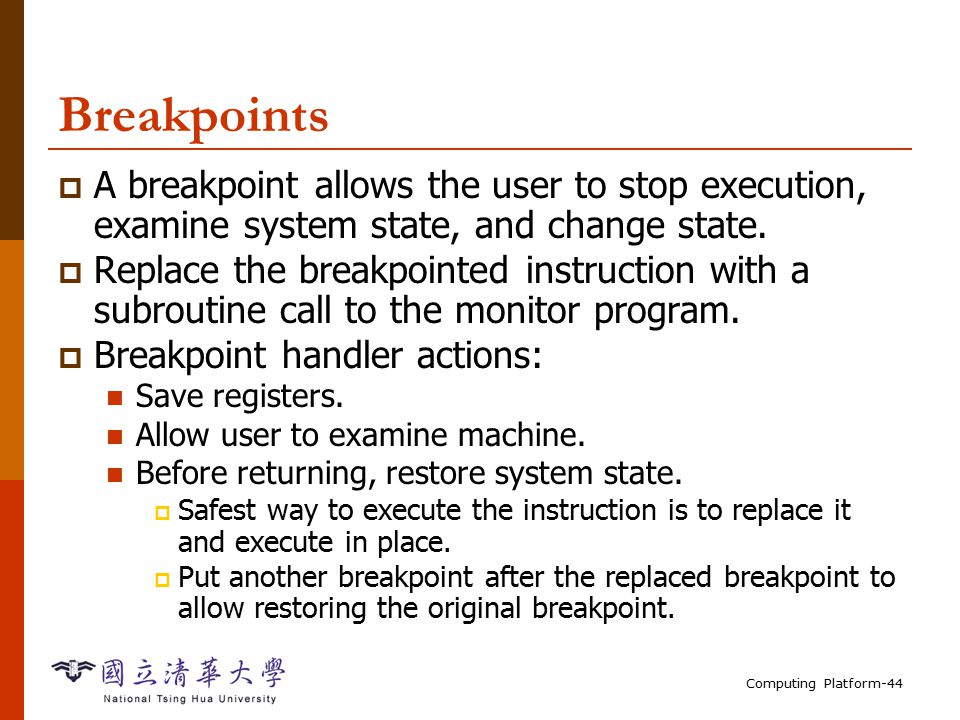 Computing Platform-44 Breakpoints  A breakpoint allows the user to stop execution, examine system state, and change state.